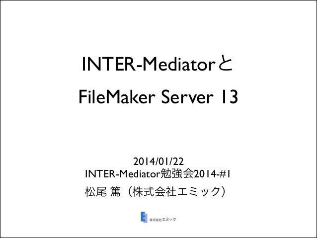 INTER-Mediatorと FileMaker Server 13 2014/01/22  INTER-Mediator勉強会2014-#1  松尾 篤(株式会社エミック)