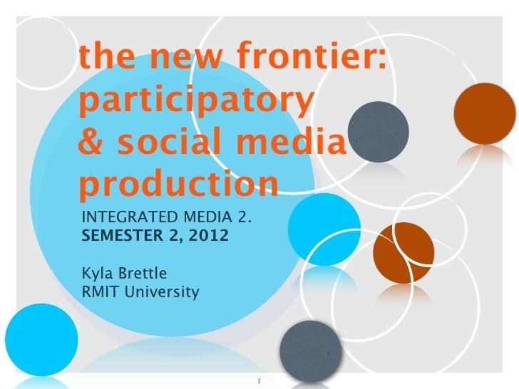 the new frontier:participatory& social mediaproductionINTEGRATED MEDIA 2.SEMESTER 2, 2012Kyla BrettleRMIT University      ...