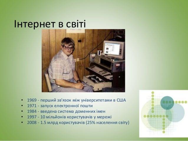 Інтернет в світі • 1969 - перший зв'язок між університетами в США • 1971 - запуск електронної пошти • 1984 - введена систе...