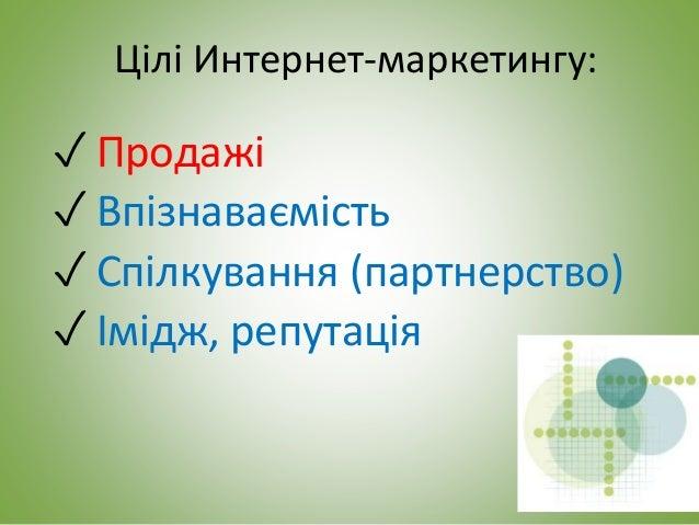 Цілі Интернет-маркетингу: ✓ Продажі ✓ Впізнаваємість ✓ Спілкування (партнерство) ✓ Імідж, репутація