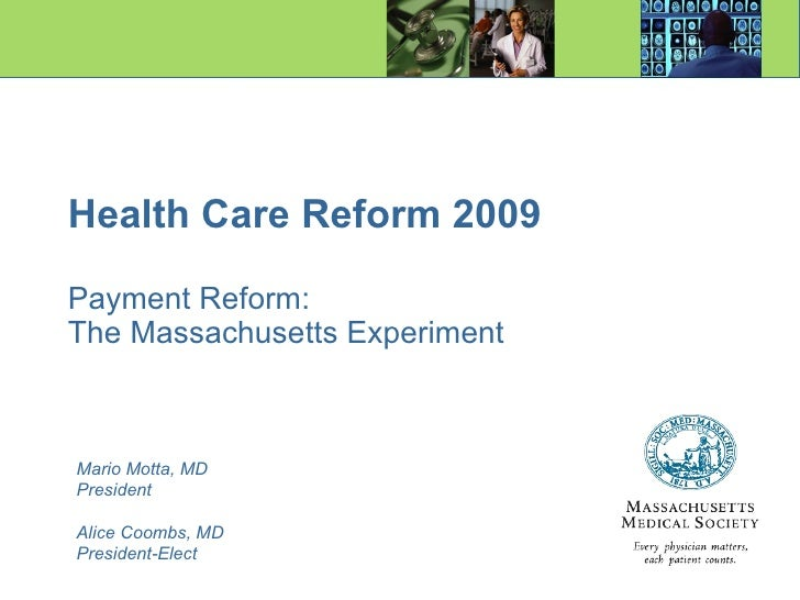 Health Care Reform 2009 Payment Reform: The Massachusetts Experiment Mario Motta, MD President Alice Coombs, MD President-...