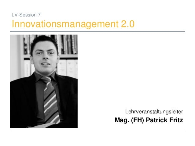 19.06.2008 Mag. (FH) Patrick Fritz 1 LV-Session 7 Innovationsmanagement 2.0 Lehrveranstaltungsleiter Mag. (FH) Patrick Fri...