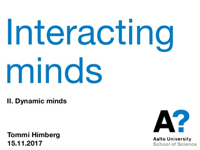 Interacting minds II. Dynamic minds Tommi Himberg 15.11.2017