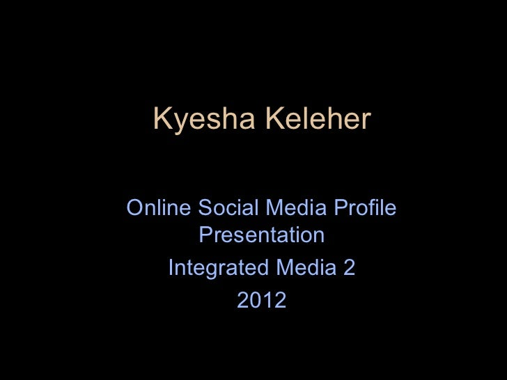 Kyesha KeleherOnline Social Media Profile       Presentation    Integrated Media 2           2012