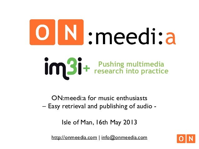 ON:meedi:a for music enthusiasts– Easy retrieval and publishing of audio -Isle of Man, 16th May 2013http://onmeedia.com | ...