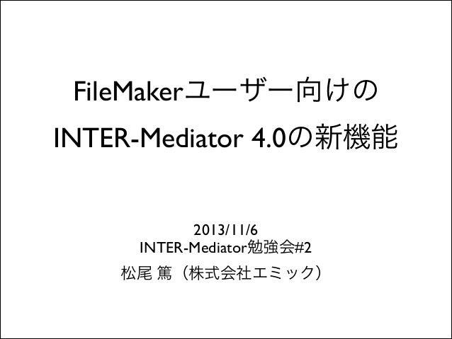 FileMakerユーザー向けの  INTER-Mediator 4.0の新機能 2013/11/6  INTER-Mediator勉強会#2  松尾 篤(株式会社エミック)