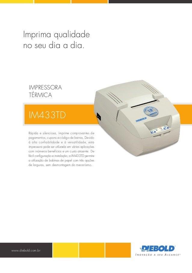 www.diebold.com.br IM433TD Rápida e silenciosa, imprime comprovantes de pagamentos, cupons e código de barras. Devido à al...