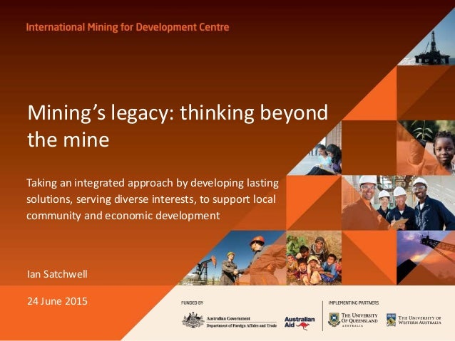Mining's legacy: thinking beyond the mine Taking an integrated approach by developing lasting solutions, serving diverse i...
