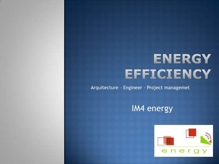 ENERGY EFFICIENCY<br />Arquitecture – Engineer – Project managemet<br />IM4 energy<br />