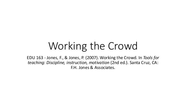 Working the Crowd EDU 163 - Jones, F., & Jones, P. (2007). Working the Crowd. In Tools for teaching: Discipline, instructi...
