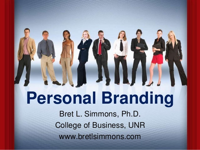 Personal Branding Bret L. Simmons, Ph.D. College of Business, UNR www.bretlsimmons.com