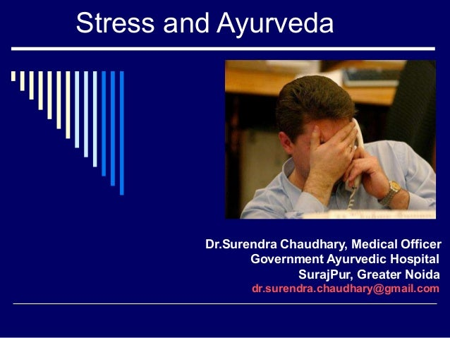 Stress and Ayurveda         Dr.Surendra Chaudhary, Medical Officer                Government Ayurvedic Hospital           ...