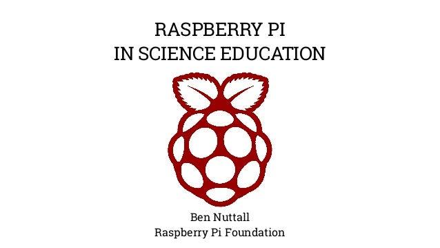 RASPBERRY PI  IN SCIENCE EDUCATION  Ben Nuttall  Raspberry Pi Foundation