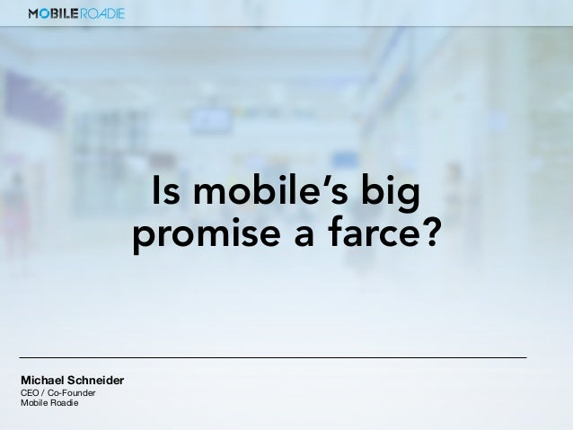 Michael Schneider CEO / Co-Founder Mobile Roadie Is mobile's big promise a farce?