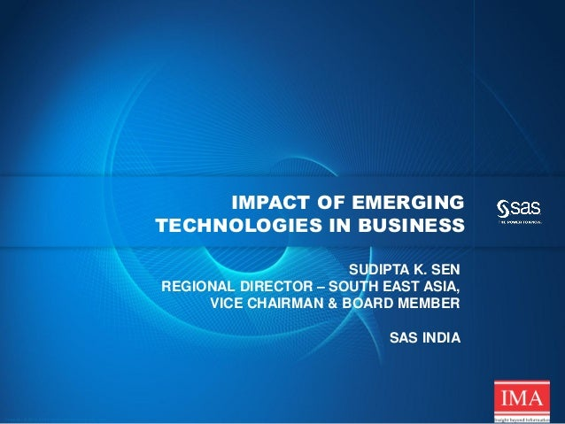 IMPACT OF EMERGING TECHNOLOGIES IN BUSINESS SUDIPTA K. SEN REGIONAL DIRECTOR – SOUTH EAST ASIA, VICE CHAIRMAN & BOARD MEMB...