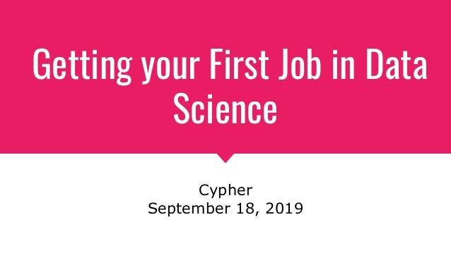 Getting your First Job in Data Science Cypher September 18, 2019