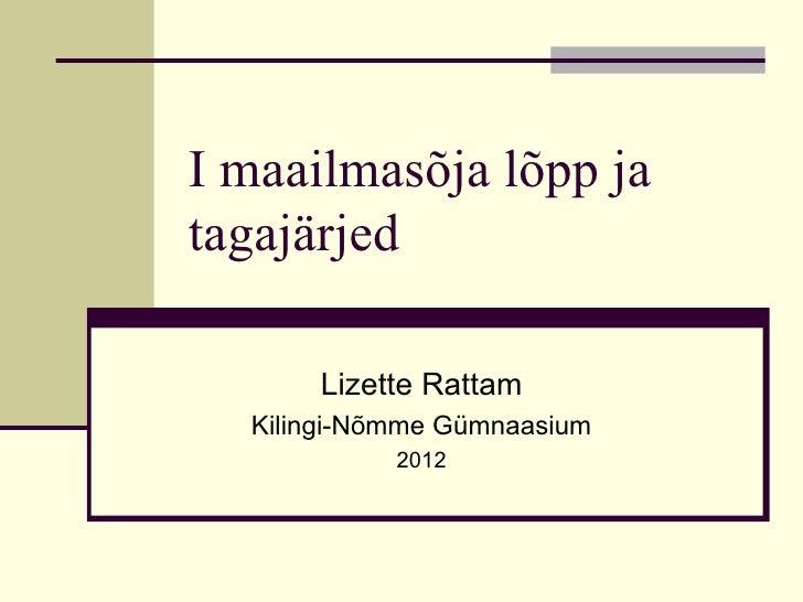 I maailmasõja lõpp jatagajärjed      Lizette Rattam  Kilingi-Nõmme Gümnaasium            2012