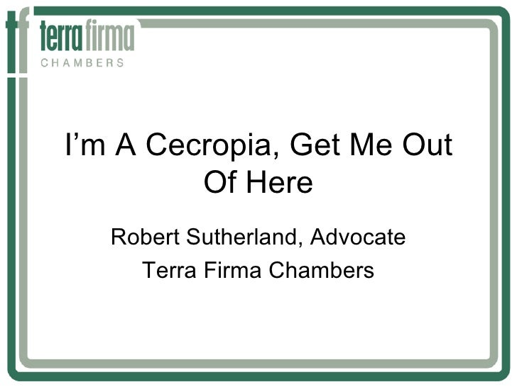 I'm A Cecropia, Get Me Out         Of Here   Robert Sutherland, Advocate     Terra Firma Chambers