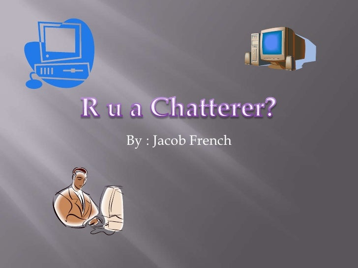 R u a Chatterer?<br />By : Jacob French<br />