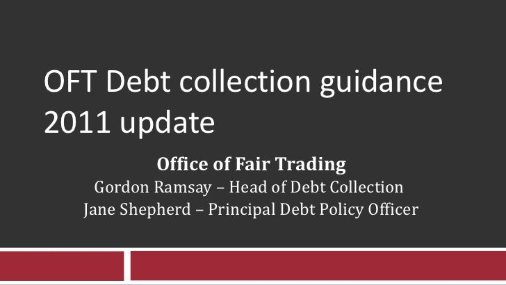 OFT Debt collection guidance 2011 update Office of Fair Trading Gordon Ramsay – Head of Debt Collection  Jane Shepherd – P...