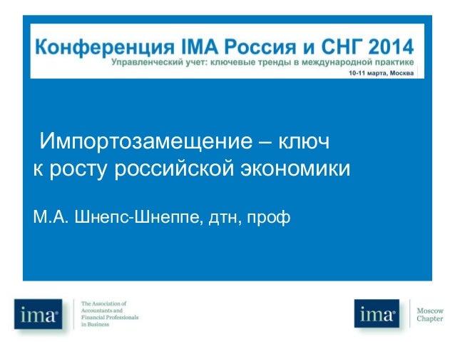 Импортозамещение – ключ к росту российской экономики М.A. Шнепс-Шнеппе, дтн, проф