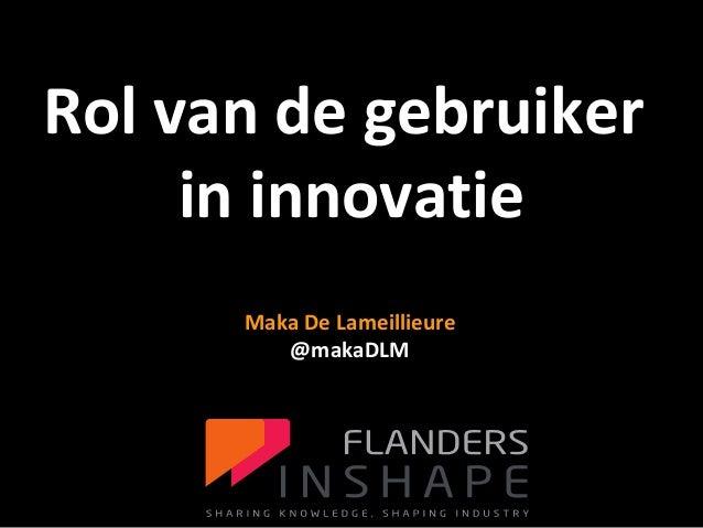 FLANDERS INSHAPE BIG DATA voor de productontwikkeling 1 Maka De Lameillieure @makaDLM Rol van de gebruiker in innovatie