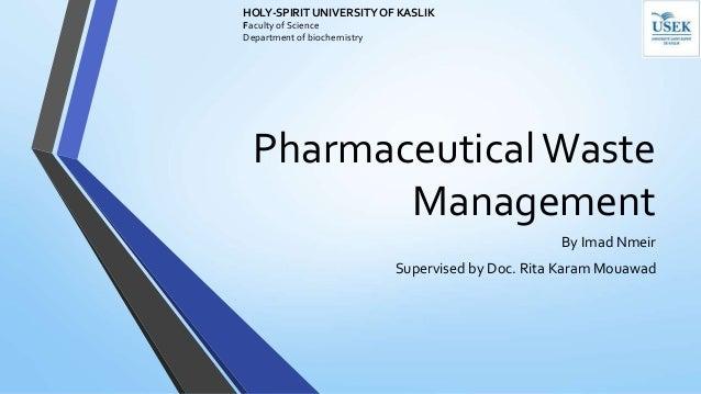 PharmaceuticalWaste Management By Imad Nmeir Supervised by Doc. Rita Karam Mouawad HOLY-SPIRIT UNIVERSITY OF KASLIK Facult...
