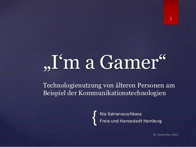 """Nia Katranouschkova Freie und Hansestadt Hamburg """"I'm a Gamer"""" Technologienutzung von älteren Personen am Beispiel der Kom..."""