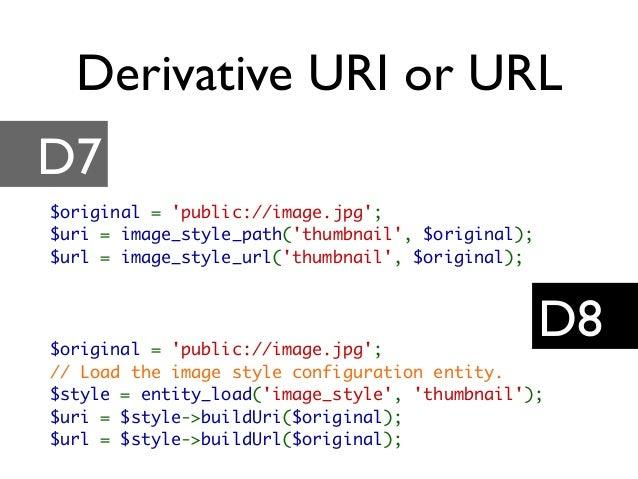 Derivative URI or URL D7 D8 $original = 'public://image.jpg'; $uri = image_style_path('thumbnail', $original); $url = imag...