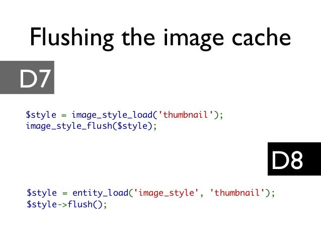 Flushing the image cache D7 D8 $style = image_style_load('thumbnail'); image_style_flush($style); $style = entity_load('im...