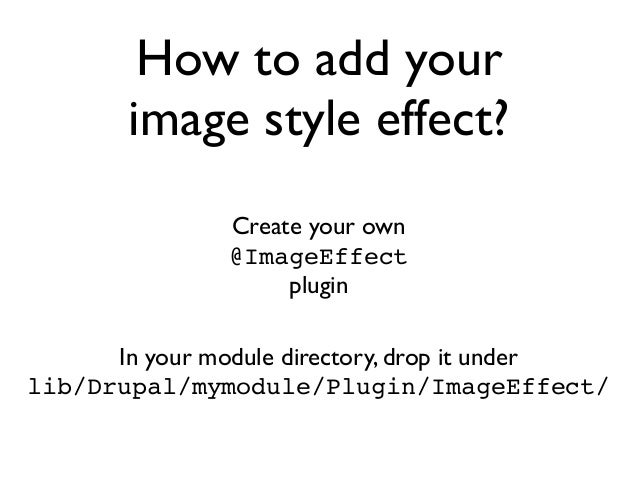 How to add your image style effect? Create your own @ImageEffect plugin In your module directory, drop it under lib/Drupal...