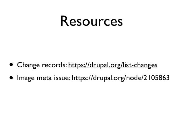 Resources • Change records: https://drupal.org/list-changes • Image meta issue: https://drupal.org/node/2105863