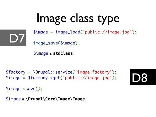 $image = image_load('public://image.jpg'); image_save($image); $image is stdClass $factory = Drupal::service('image.factor...
