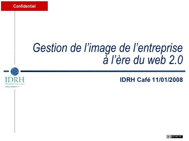 Gestion de l'image de l'entreprise à l'ère du web 2.0 IDRH Café 11/01/2008