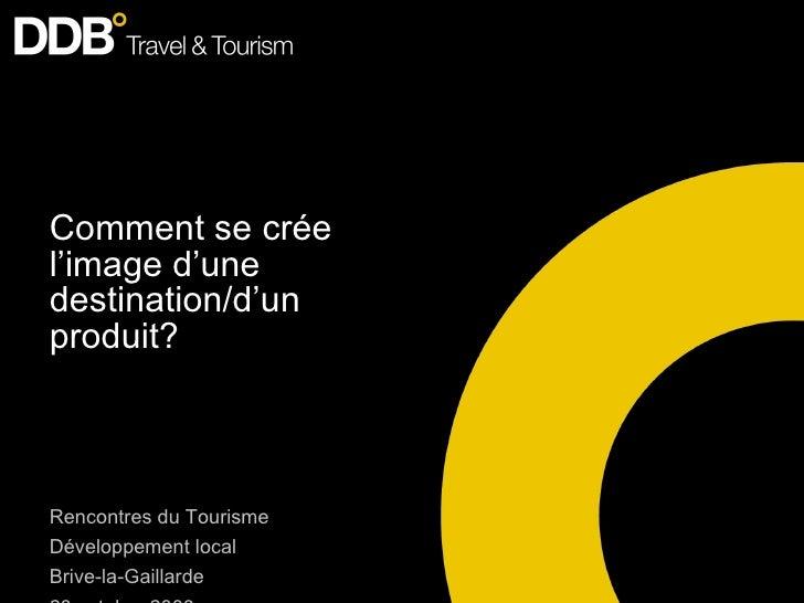 Comment se crée l'image d'une destination/d'un produit? Rencontres du Tourisme Développement local Brive-la-Gaillarde 23 o...