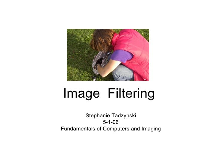 Image  Filtering Stephanie Tadzynski 5-1-06 Fundamentals of Computers and Imaging