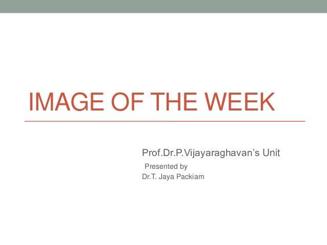 IMAGE OF THE WEEK Prof.Dr.P.Vijayaraghavan's Unit Presented by Dr.T. Jaya Packiam