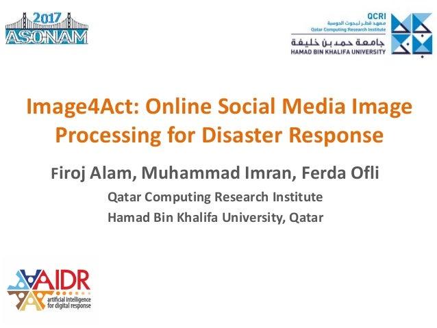 Image4Act: Online Social Media Image Processing for Disaster Response Firoj Alam, Muhammad Imran, Ferda Ofli Qatar Computi...