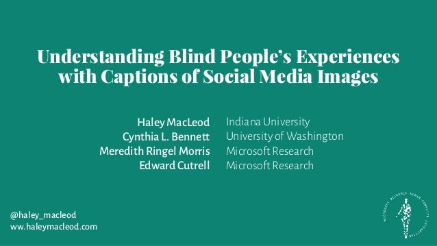 Understanding Blind People's Experiences with Captions of Social Media Images Haley MacLeod CynthiaL. Bennett Meredith Rin...