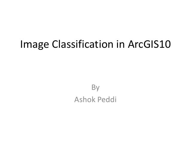Image Classification in ArcGIS10               By           Ashok Peddi
