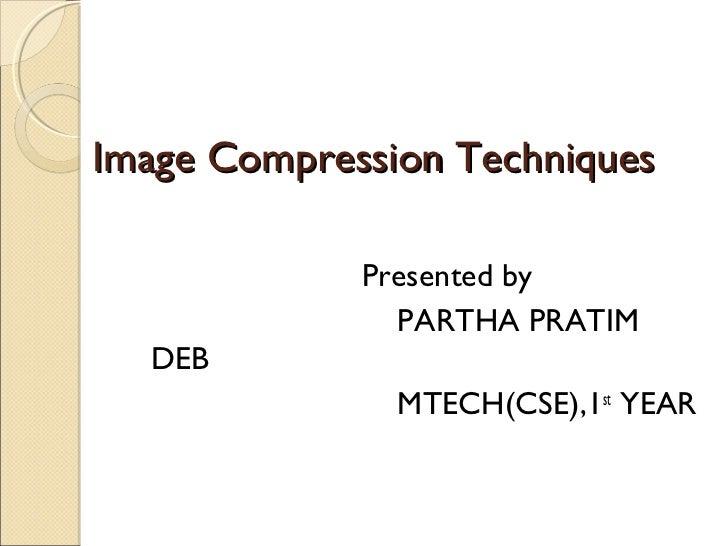Image Compression Techniques             Presented by               PARTHA PRATIM  DEB               MTECH(CSE),1st YEAR