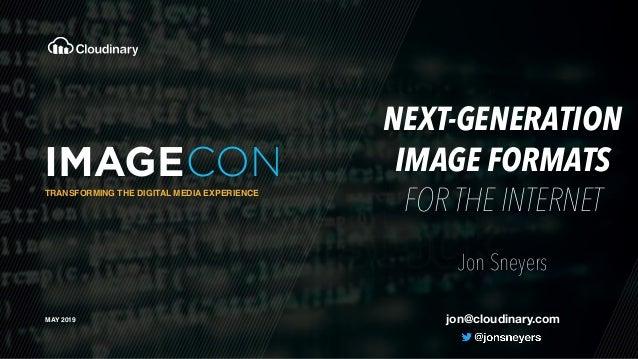 TRANSFORMING THE DIGITAL MEDIA EXPERIENCE MAY 2019 NEXT-GENERATION IMAGE FORMATS FOR THE INTERNET Jon Sneyers jon@cloudin...