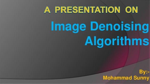 Image Denoising Algorithms By:- Mohammad Sunny
