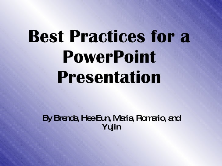 Best Practices for a PowerPoint Presentation By Brenda, Hee Eun, Maria, Romario, and Yujin