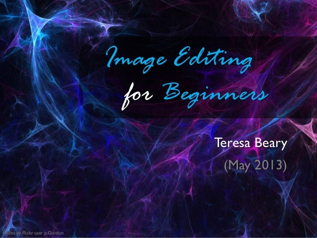 Image Editingfor BeginnersTeresa Beary(May 2013)Photo by Flickr user p.Gordon