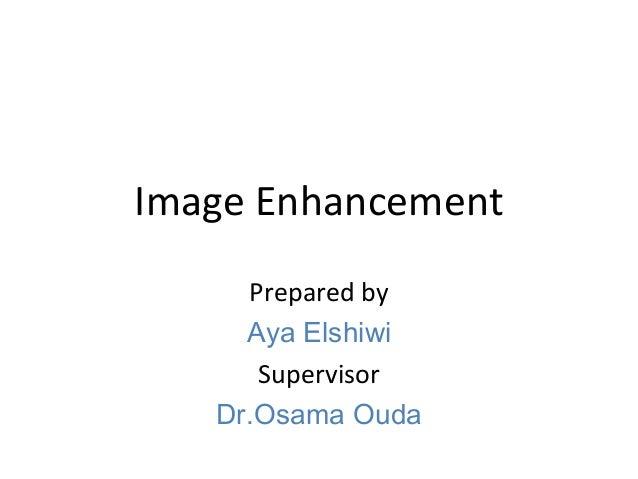 Image Enhancement Prepared by Aya Elshiwi Supervisor Dr.Osama Ouda