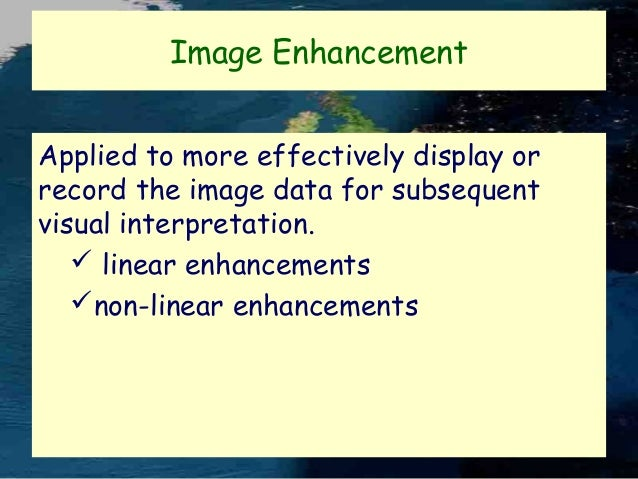Image Enhancement Applied to more effectively display or record the image data for subsequent visual interpretation.  lin...