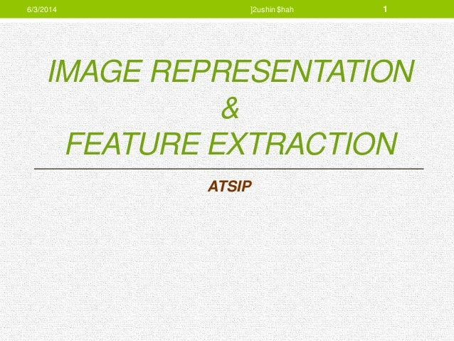 IMAGE REPRESENTATION & FEATURE EXTRACTION ATSIP 6/3/2014 ]2ushin $hah 1