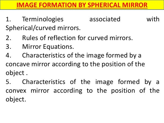 1. Terminologies associated with Spherical/curved mirrors. 2. Rules of reflection for curved mirrors. 3. Mirror Equations....