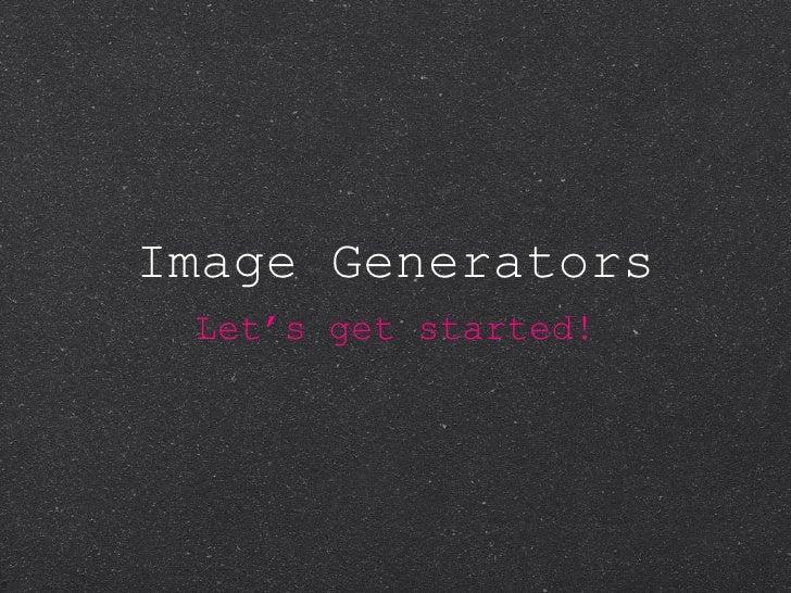 Image Generators <ul><li>Let's get started! </li></ul>